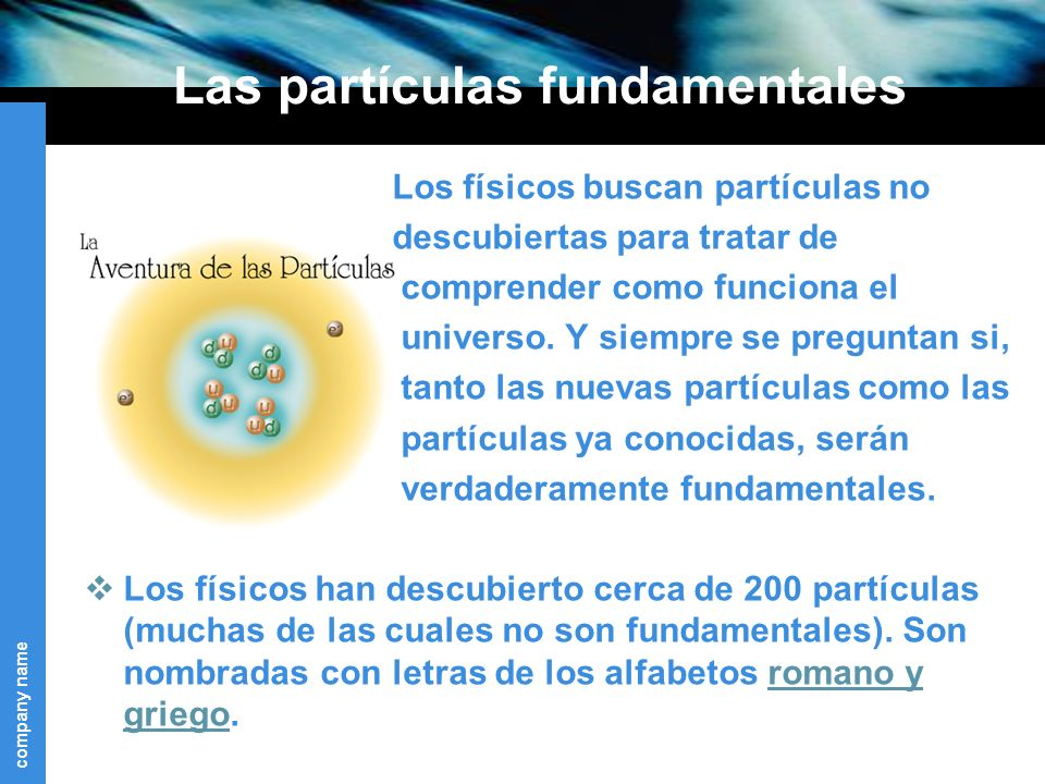 company name Las partículas fundamentales Los físicos buscan partículas no descubiertas para tratar de comprender como funciona el universo.