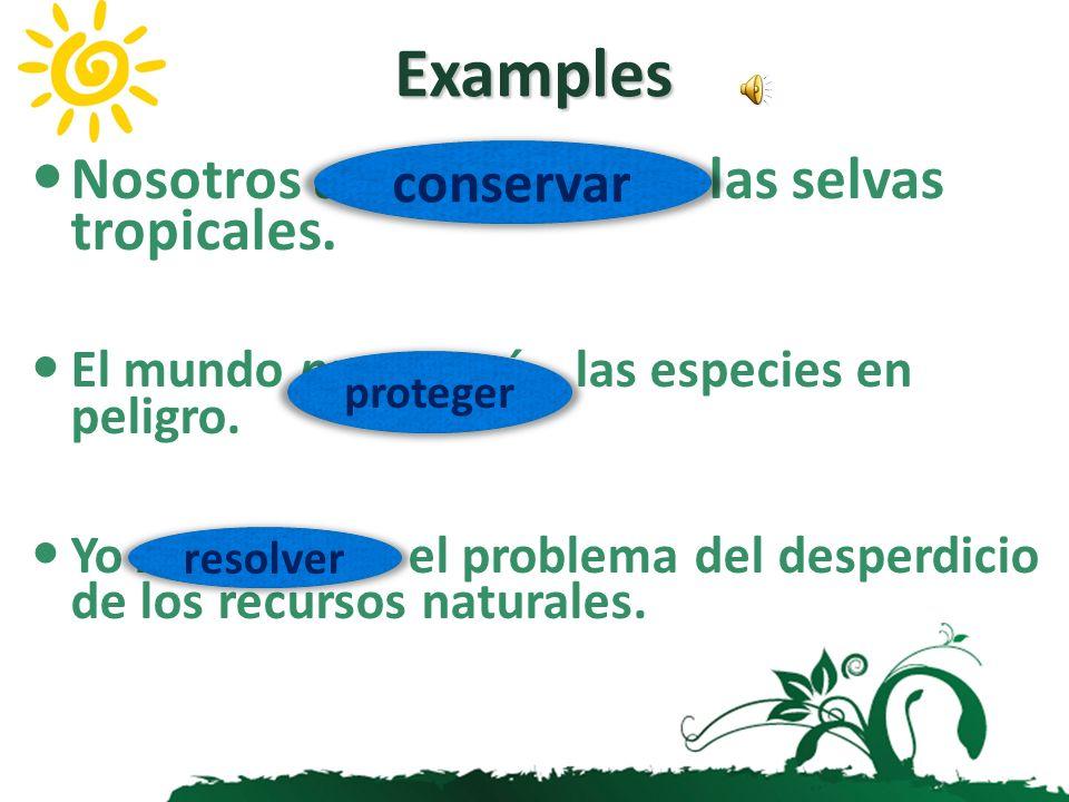Nosotros conservaremos las selvas tropicales.El mundo protegerá las especies en peligro.