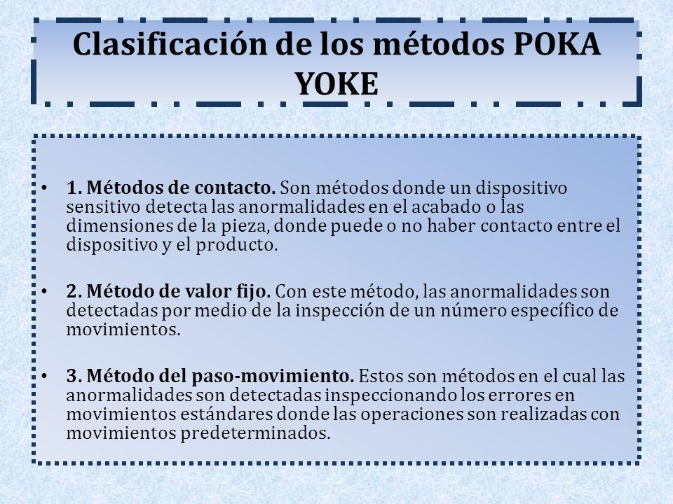 Clasificación de los métodos POKA YOKE 1. Métodos de contacto. Son métodos donde un dispositivo sensitivo detecta las anormalidades en el acabado o la