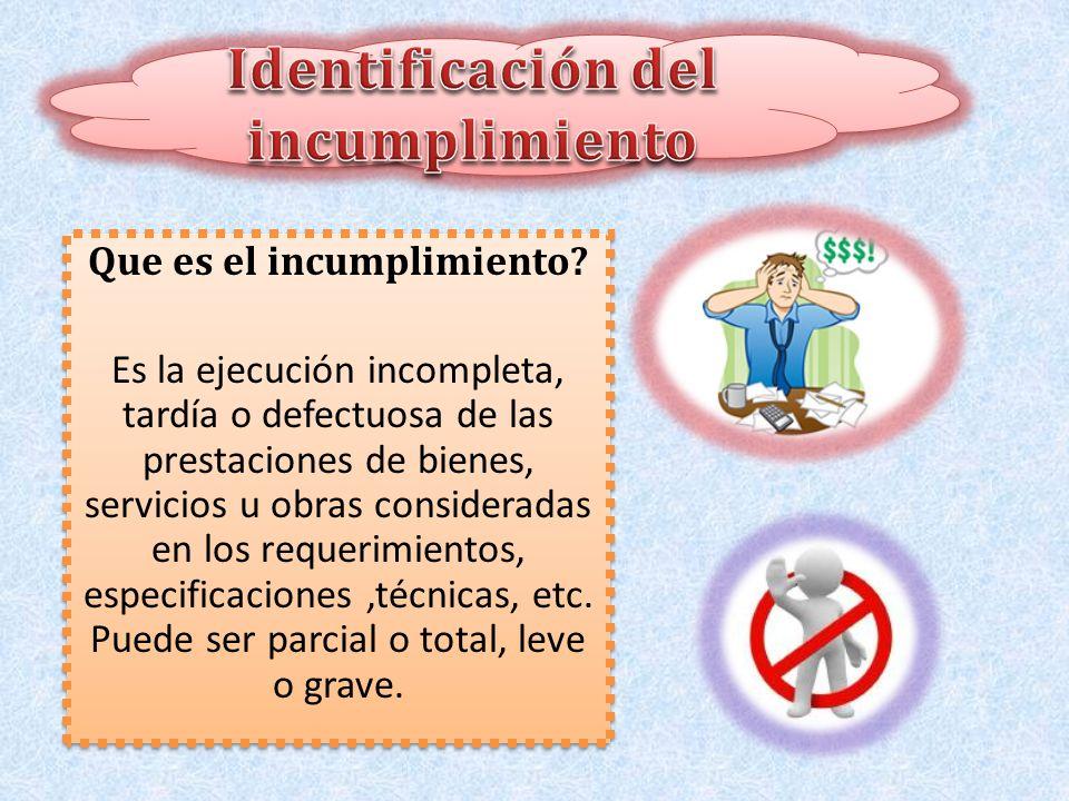 Que es el incumplimiento? Es la ejecución incompleta, tardía o defectuosa de las prestaciones de bienes, servicios u obras consideradas en los requeri