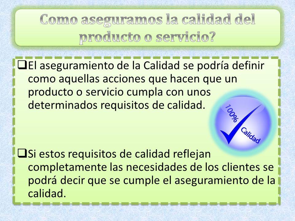 El aseguramiento de la Calidad se podría definir como aquellas acciones que hacen que un producto o servicio cumpla con unos determinados requisitos d