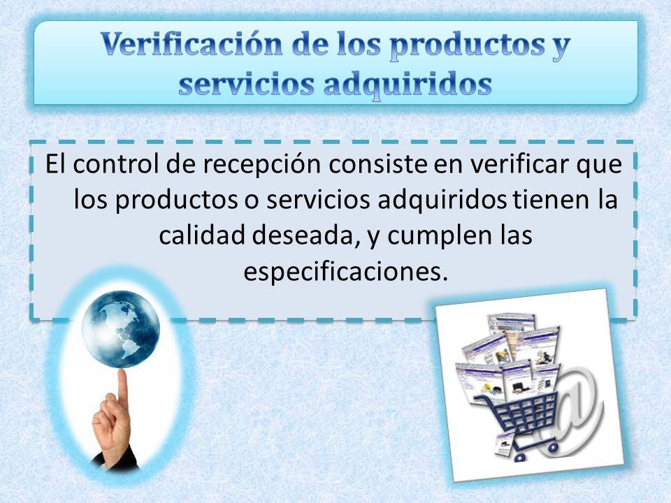 El control de recepción consiste en verificar que los productos o servicios adquiridos tienen la calidad deseada, y cumplen las especificaciones.