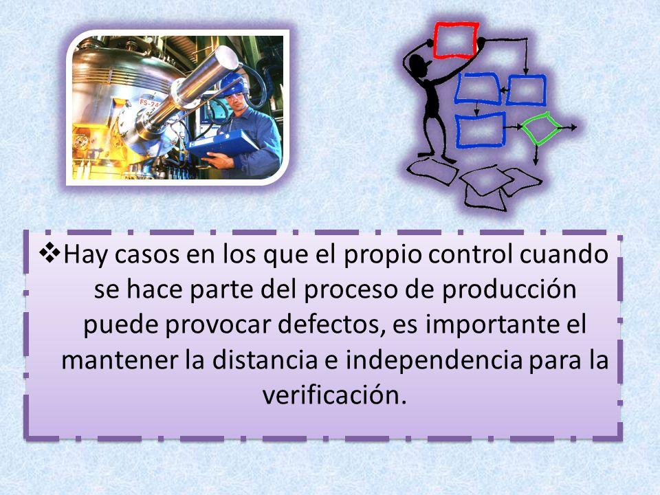Hay casos en los que el propio control cuando se hace parte del proceso de producción puede provocar defectos, es importante el mantener la distancia