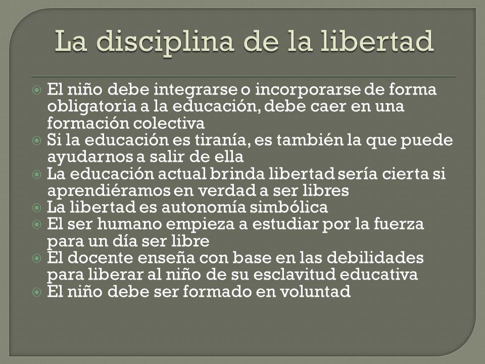 El niño debe integrarse o incorporarse de forma obligatoria a la educación, debe caer en una formación colectiva Si la educación es tiranía, es tambié