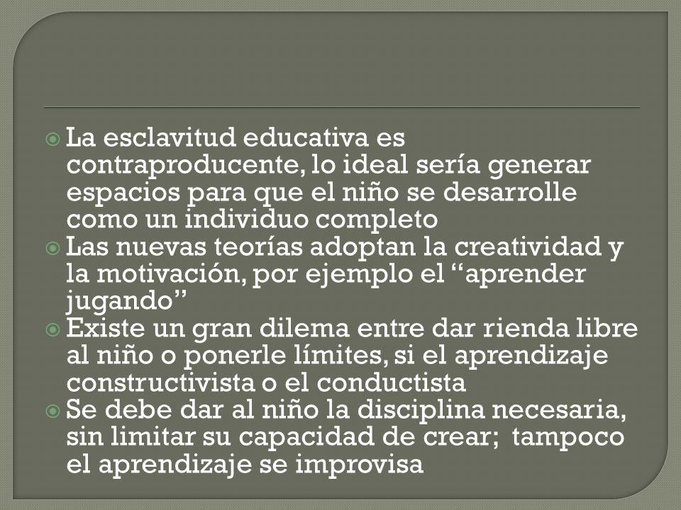 La esclavitud educativa es contraproducente, lo ideal sería generar espacios para que el niño se desarrolle como un individuo completo Las nuevas teor