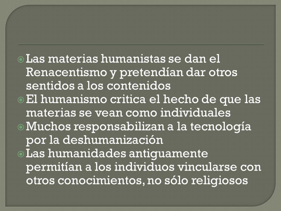 Las materias humanistas se dan el Renacentismo y pretendían dar otros sentidos a los contenidos El humanismo critica el hecho de que las materias se v