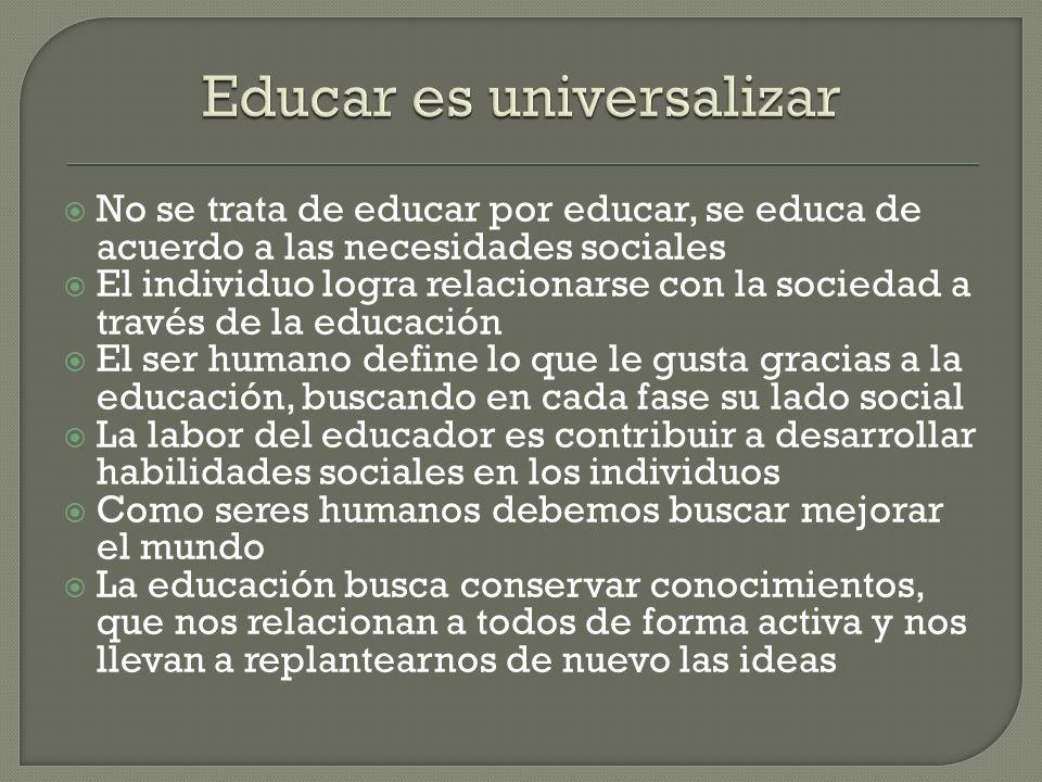 No se trata de educar por educar, se educa de acuerdo a las necesidades sociales El individuo logra relacionarse con la sociedad a través de la educac