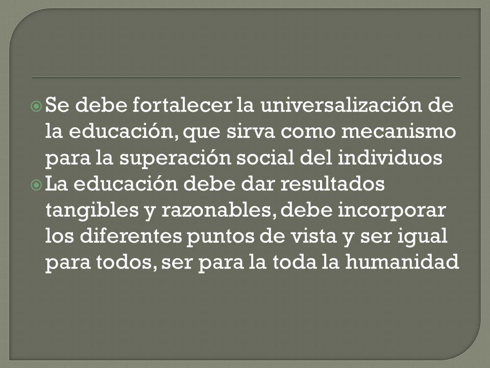 Se debe fortalecer la universalización de la educación, que sirva como mecanismo para la superación social del individuos La educación debe dar result