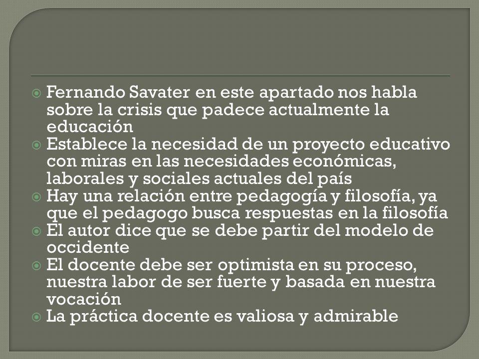 Fernando Savater en este apartado nos habla sobre la crisis que padece actualmente la educación Establece la necesidad de un proyecto educativo con mi