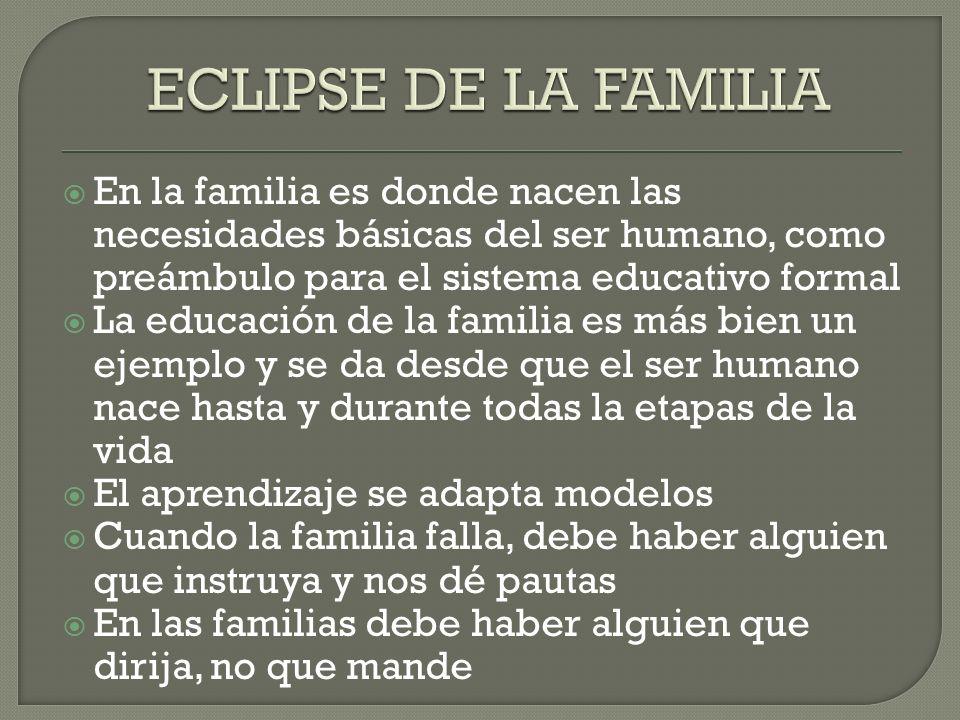 En la familia es donde nacen las necesidades básicas del ser humano, como preámbulo para el sistema educativo formal La educación de la familia es más