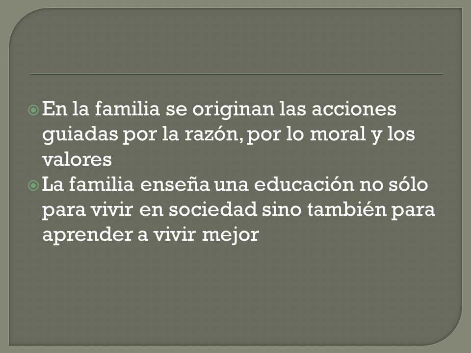 En la familia se originan las acciones guiadas por la razón, por lo moral y los valores La familia enseña una educación no sólo para vivir en sociedad