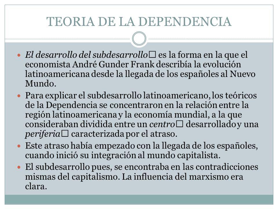 TEORIA DE LA DEPENDENCIA El desarrollo del subdesarrollo es la forma en la que el economista André Gunder Frank describía la evolución latinoamerican