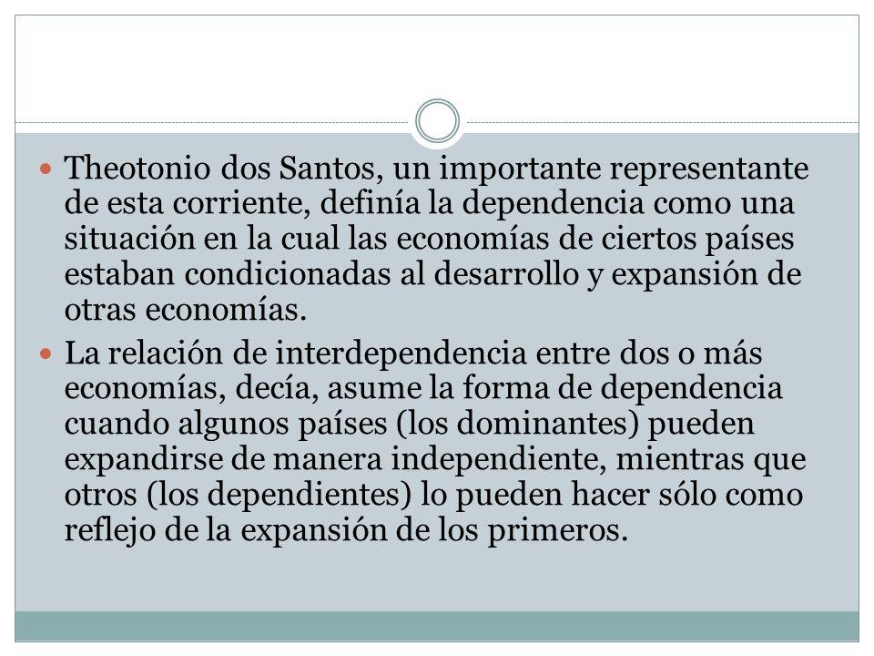 Theotonio dos Santos, un importante representante de esta corriente, definía la dependencia como una situación en la cual las economías de ciertos paí