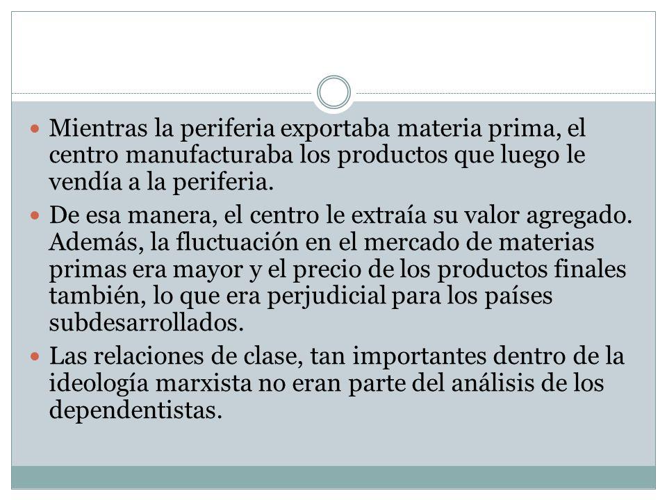 Mientras la periferia exportaba materia prima, el centro manufacturaba los productos que luego le vendía a la periferia. De esa manera, el centro le e