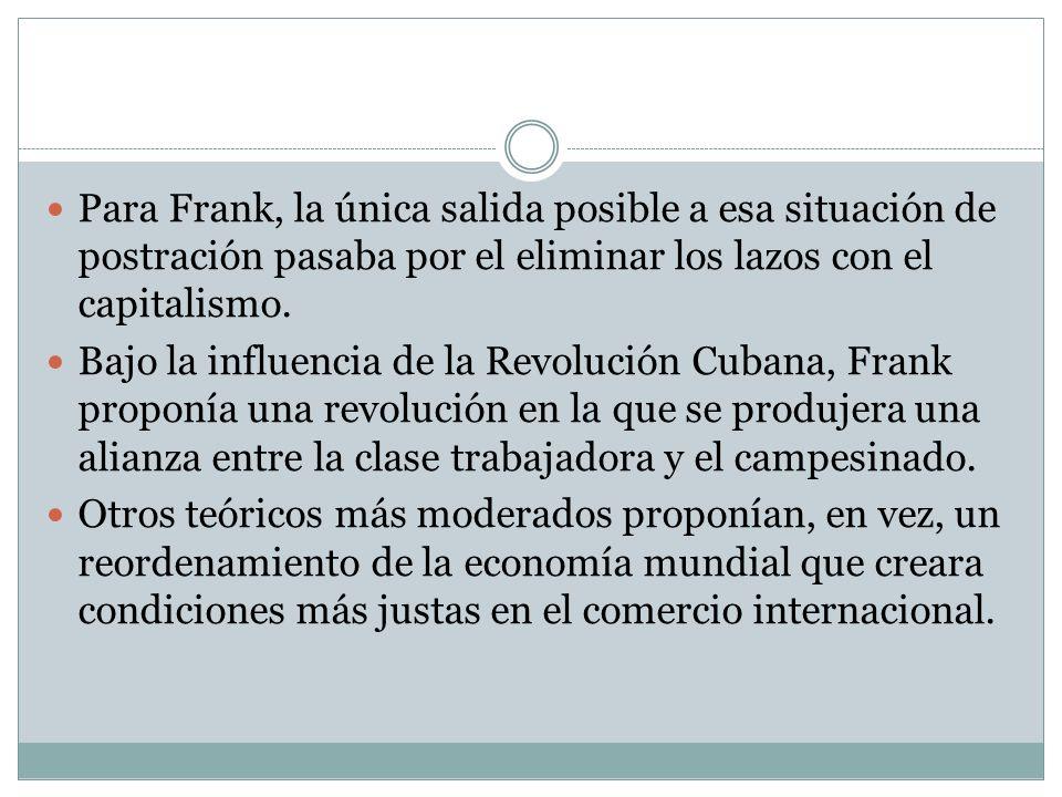 Para Frank, la única salida posible a esa situación de postración pasaba por el eliminar los lazos con el capitalismo. Bajo la influencia de la Revolu