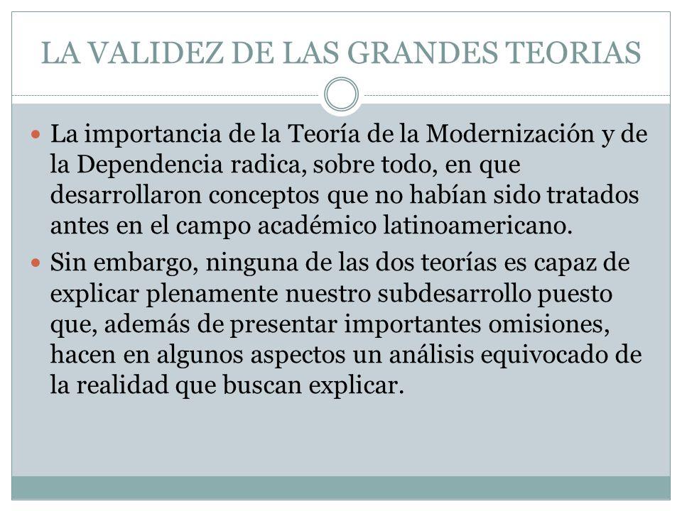 LA VALIDEZ DE LAS GRANDES TEORIAS La importancia de la Teoría de la Modernización y de la Dependencia radica, sobre todo, en que desarrollaron concept