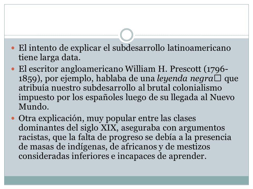 El intento de explicar el subdesarrollo latinoamericano tiene larga data. El escritor angloamericano William H. Prescott (1796- 1859), por ejemplo, ha