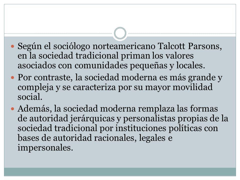 Según el sociólogo norteamericano Talcott Parsons, en la sociedad tradicional priman los valores asociados con comunidades pequeñas y locales. Por con