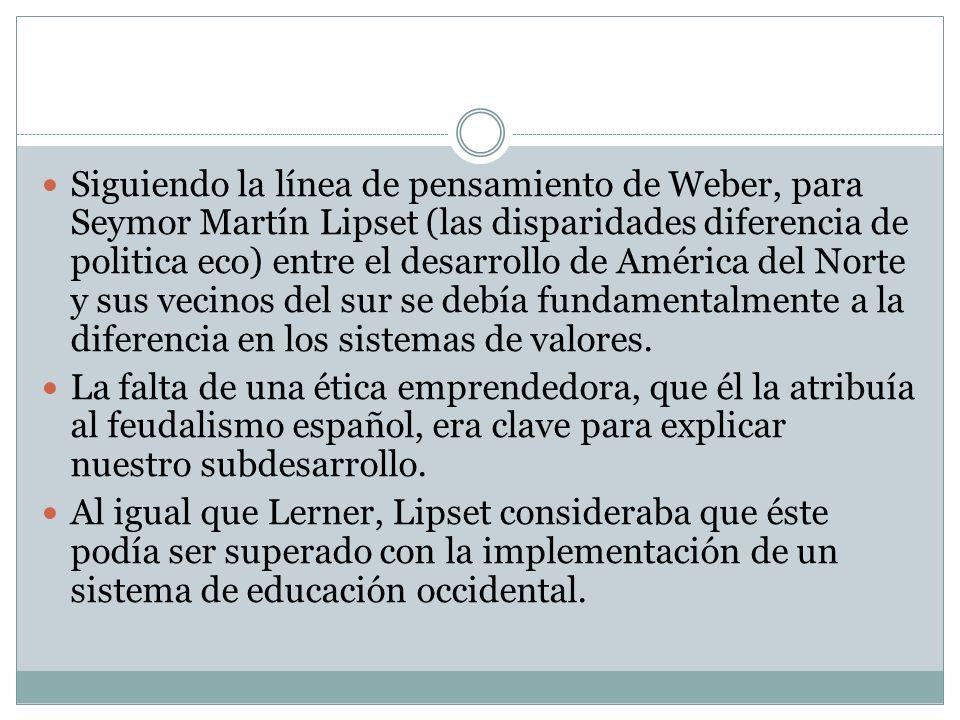 Siguiendo la línea de pensamiento de Weber, para Seymor Martín Lipset (las disparidades diferencia de politica eco) entre el desarrollo de América del