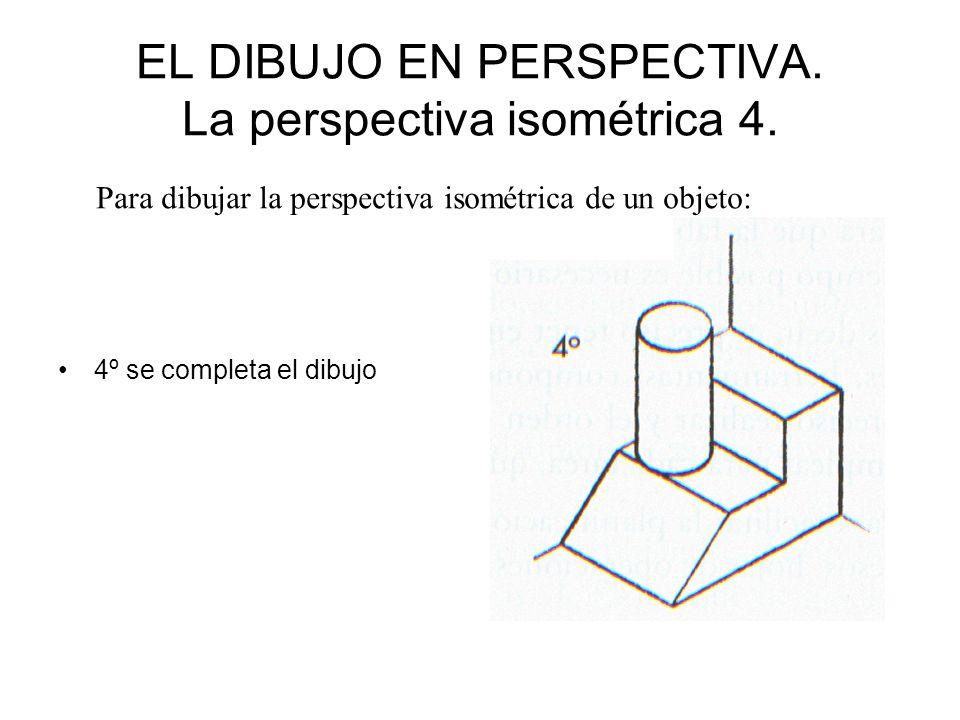 EL DIBUJO EN PERSPECTIVA. La perspectiva isométrica 4. 4º se completa el dibujo Para dibujar la perspectiva isométrica de un objeto: