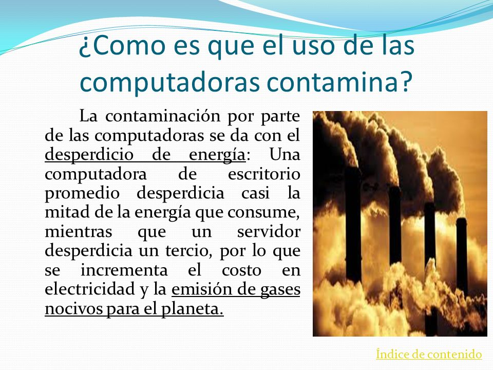 ¿Como es que el uso de las computadoras contamina? La contaminación por parte de las computadoras se da con el desperdicio de energía: Una computadora