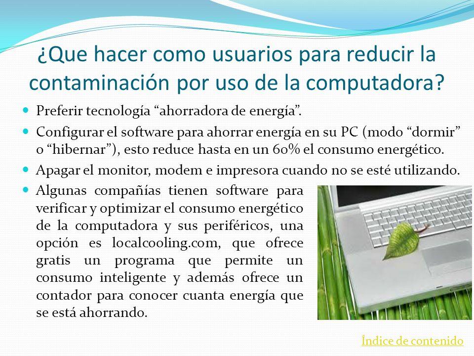¿Que hacer como usuarios para reducir la contaminación por uso de la computadora? Preferir tecnología ahorradora de energía. Configurar el software pa