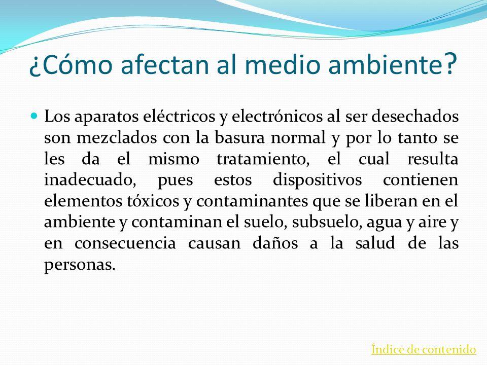 ¿Cómo afectan al medio ambiente ? Los aparatos eléctricos y electrónicos al ser desechados son mezclados con la basura normal y por lo tanto se les da