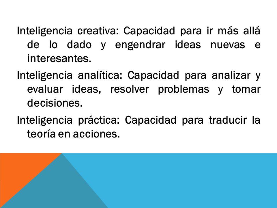 Inteligencia creativa: Capacidad para ir más allá de lo dado y engendrar ideas nuevas e interesantes. Inteligencia analítica: Capacidad para analizar