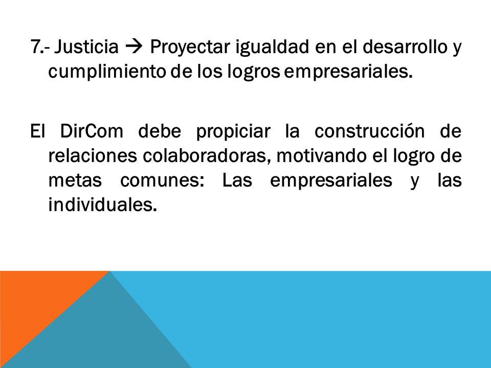7.- Justicia Proyectar igualdad en el desarrollo y cumplimiento de los logros empresariales. El DirCom debe propiciar la construcción de relaciones co