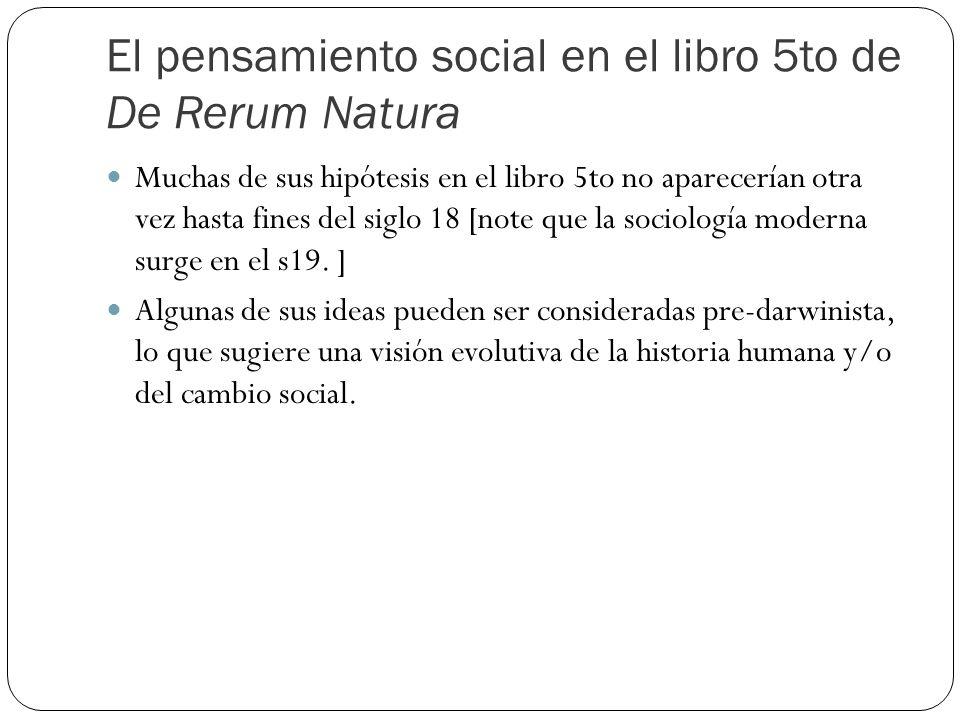 El pensamiento social en el libro 5to de De Rerum Natura Muchas de sus hipótesis en el libro 5to no aparecerían otra vez hasta fines del siglo 18 [note que la sociología moderna surge en el s19.