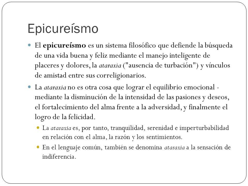 Epicureísmo El epicureísmo es un sistema filosófico que defiende la búsqueda de una vida buena y feliz mediante el manejo inteligente de placeres y dolores, la ataraxia ( ausencia de turbación ) y vínculos de amistad entre sus correligionarios.