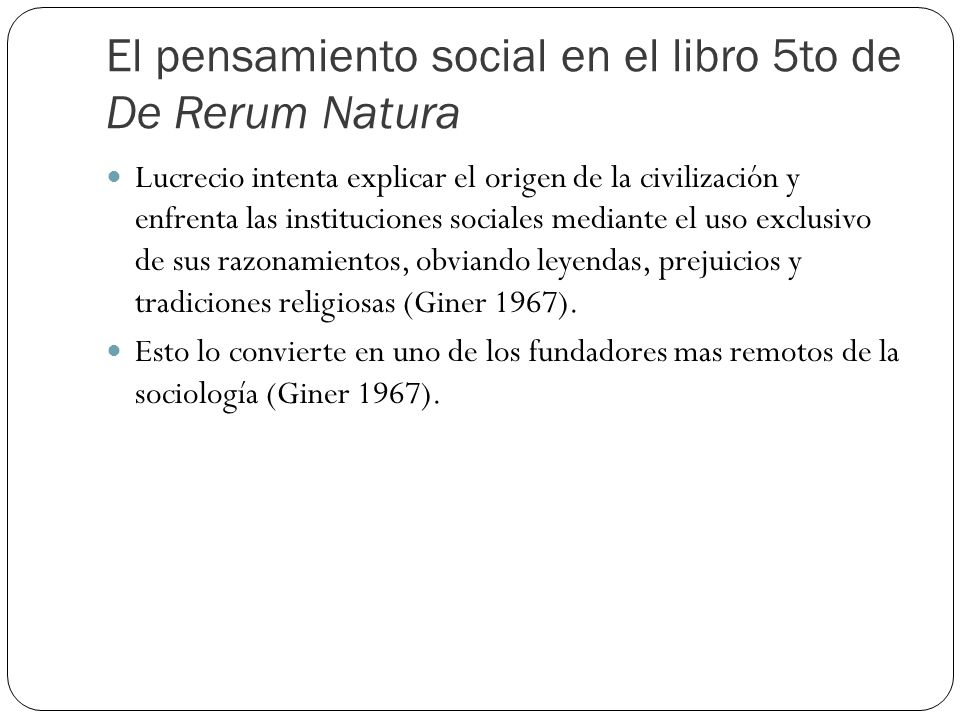 El pensamiento social en el libro 5to de De Rerum Natura Lucrecio intenta explicar el origen de la civilización y enfrenta las instituciones sociales mediante el uso exclusivo de sus razonamientos, obviando leyendas, prejuicios y tradiciones religiosas (Giner 1967).