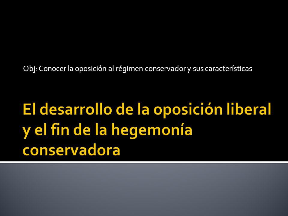 Obj: Conocer la oposición al régimen conservador y sus características