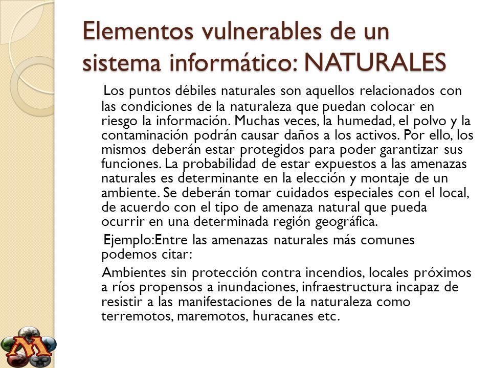 Elementos vulnerables de un sistema informático: NATURALES Los puntos débiles naturales son aquellos relacionados con las condiciones de la naturaleza
