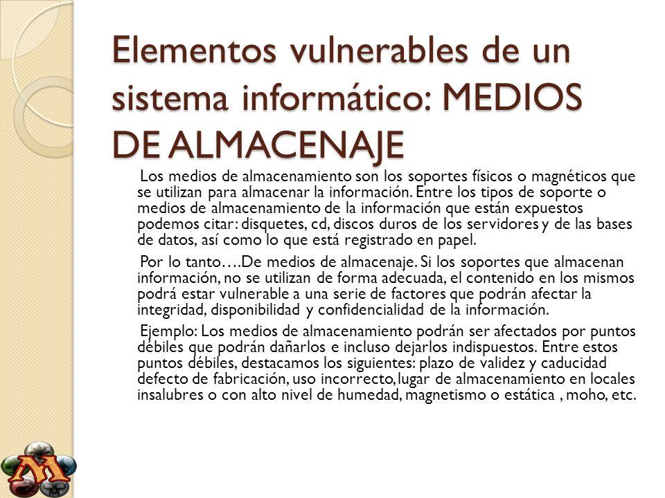 Elementos vulnerables de un sistema informático: MEDIOS DE ALMACENAJE Los medios de almacenamiento son los soportes físicos o magnéticos que se utiliz