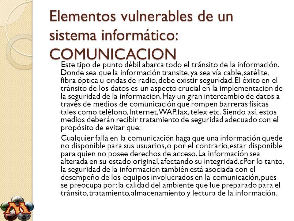Elementos vulnerables de un sistema informático: COMUNICACION Este tipo de punto débil abarca todo el tránsito de la información. Donde sea que la inf