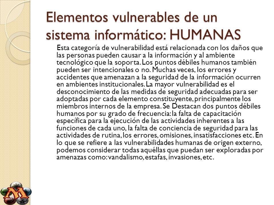 Elementos vulnerables de un sistema informático: HUMANAS Esta categoría de vulnerabilidad está relacionada con los daños que las personas pueden causa