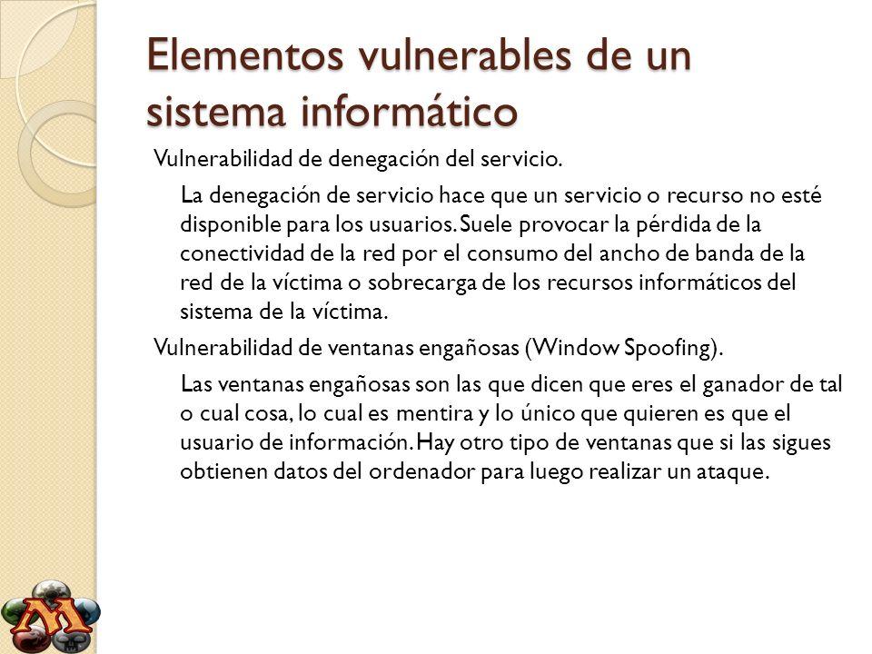 Elementos vulnerables de un sistema informático Vulnerabilidad de denegación del servicio. La denegación de servicio hace que un servicio o recurso no
