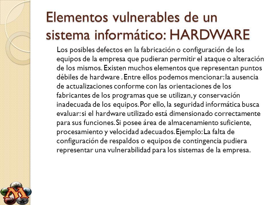 Elementos vulnerables de un sistema informático: HARDWARE Los posibles defectos en la fabricación o configuración de los equipos de la empresa que pud
