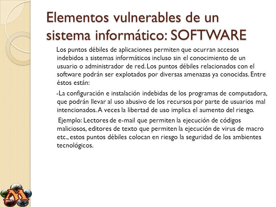Elementos vulnerables de un sistema informático: SOFTWARE Los puntos débiles de aplicaciones permiten que ocurran accesos indebidos a sistemas informá