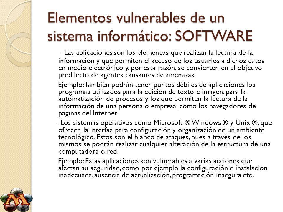 Elementos vulnerables de un sistema informático: SOFTWARE - Las aplicaciones son los elementos que realizan la lectura de la información y que permite