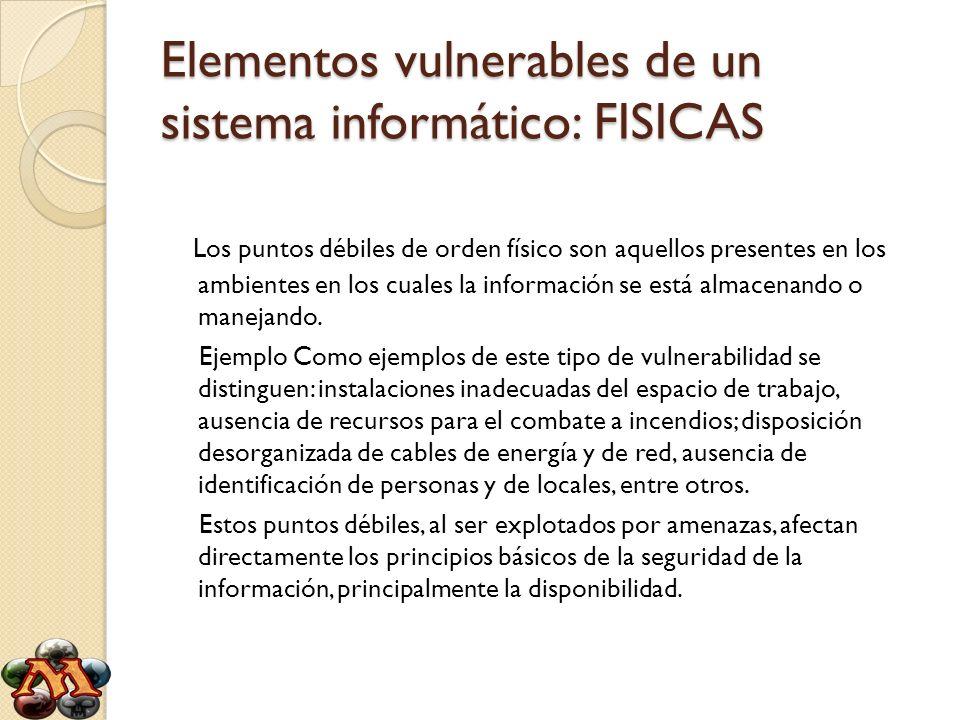 Elementos vulnerables de un sistema informático: FISICAS Los puntos débiles de orden físico son aquellos presentes en los ambientes en los cuales la i