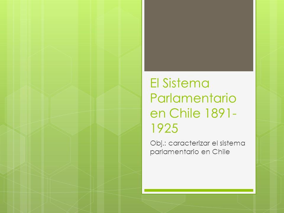 El Sistema Parlamentario en Chile 1891- 1925 Obj.: caracterizar el sistema parlamentario en Chile