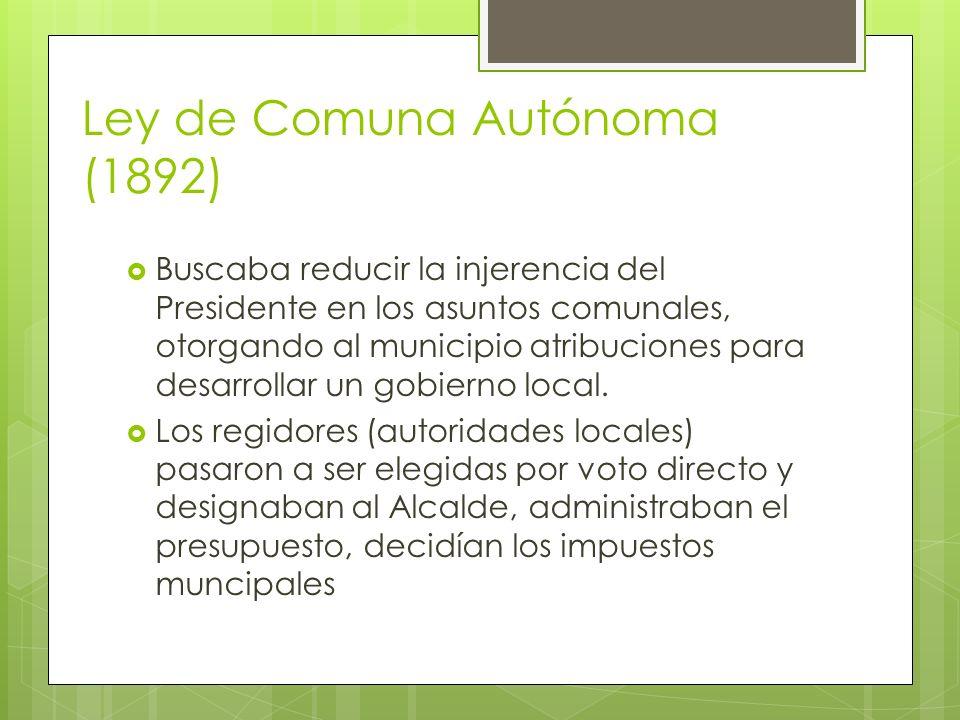 Ley de Comuna Autónoma (1892) Buscaba reducir la injerencia del Presidente en los asuntos comunales, otorgando al municipio atribuciones para desarrol