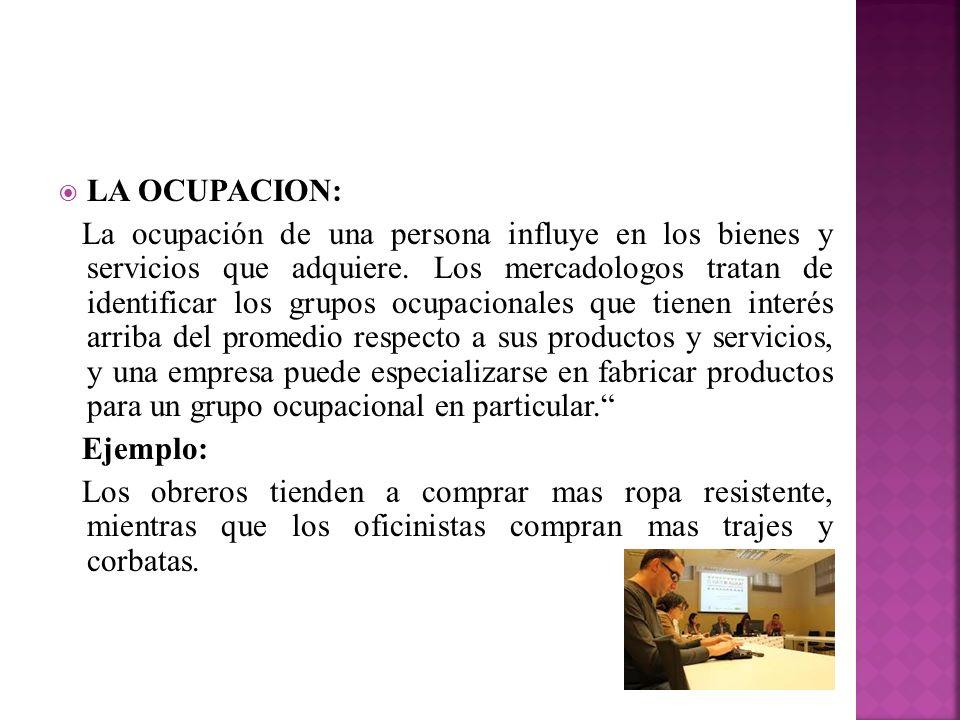 LA OCUPACION: La ocupación de una persona influye en los bienes y servicios que adquiere. Los mercadologos tratan de identificar los grupos ocupaciona