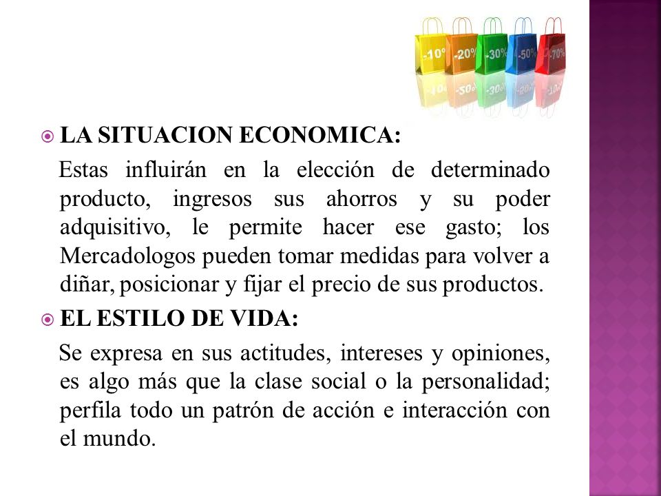 LA SITUACION ECONOMICA: Estas influirán en la elección de determinado producto, ingresos sus ahorros y su poder adquisitivo, le permite hacer ese gast