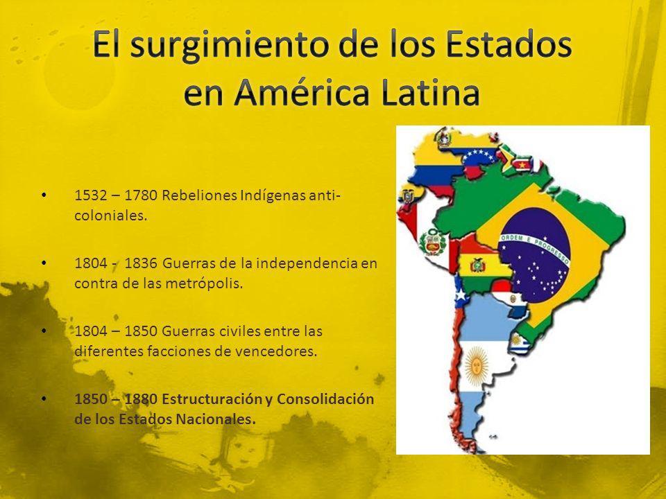1532 – 1780 Rebeliones Indígenas anti- coloniales. 1804 - 1836 Guerras de la independencia en contra de las metrópolis. 1804 – 1850 Guerras civiles en