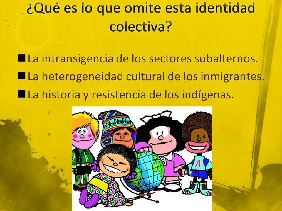 La intransigencia de los sectores subalternos. La heterogeneidad cultural de los inmigrantes. La historia y resistencia de los indígenas.