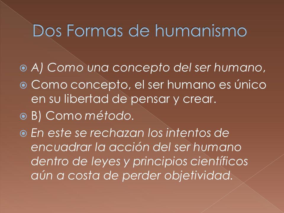 A) Como una concepto del ser humano, Como concepto, el ser humano es único en su libertad de pensar y crear. B) Como método. En este se rechazan los i