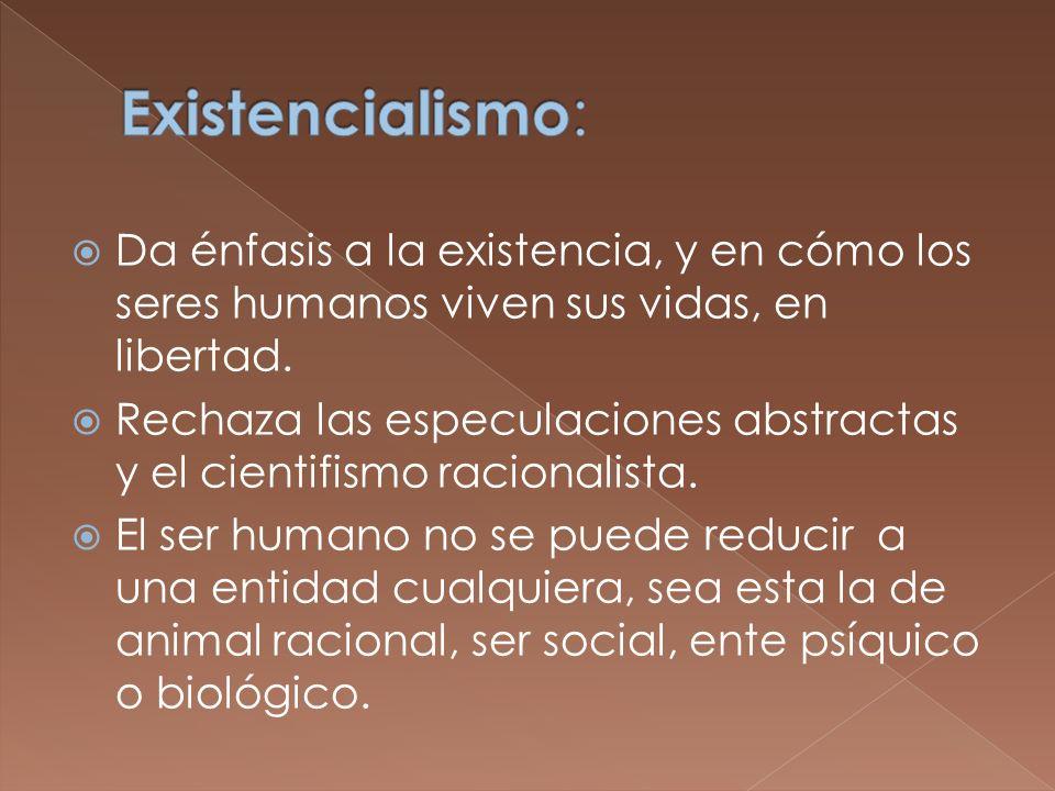 Da énfasis a la existencia, y en cómo los seres humanos viven sus vidas, en libertad. Rechaza las especulaciones abstractas y el cientifismo racionali